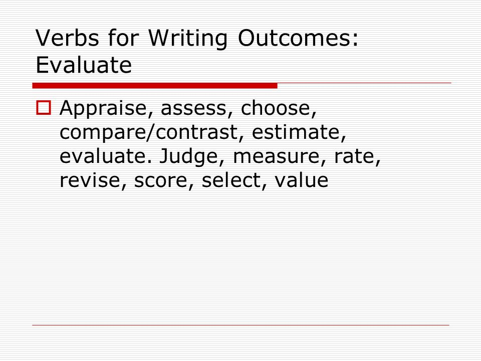 Verbs for Writing Outcomes: Evaluate Appraise, assess, choose, compare/contrast, estimate, evaluate.