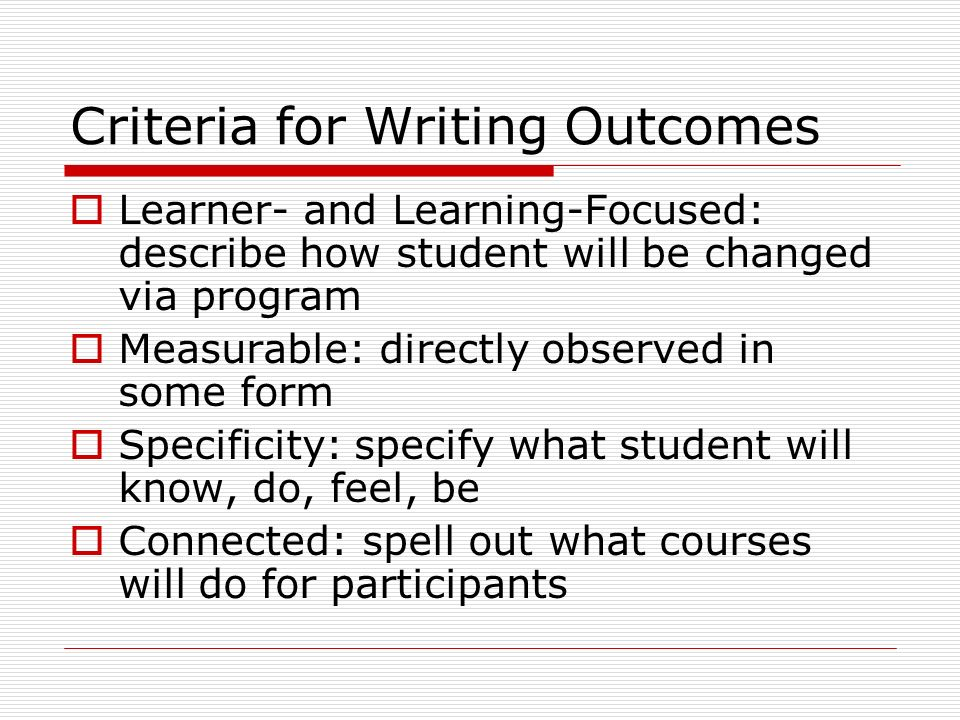 Criteria for Writing Outcomes Learner- and Learning-Focused: describe how student will be changed via program Measurable: directly observed in some form Specificity: specify what student will know, do, feel, be Connected: spell out what courses will do for participants