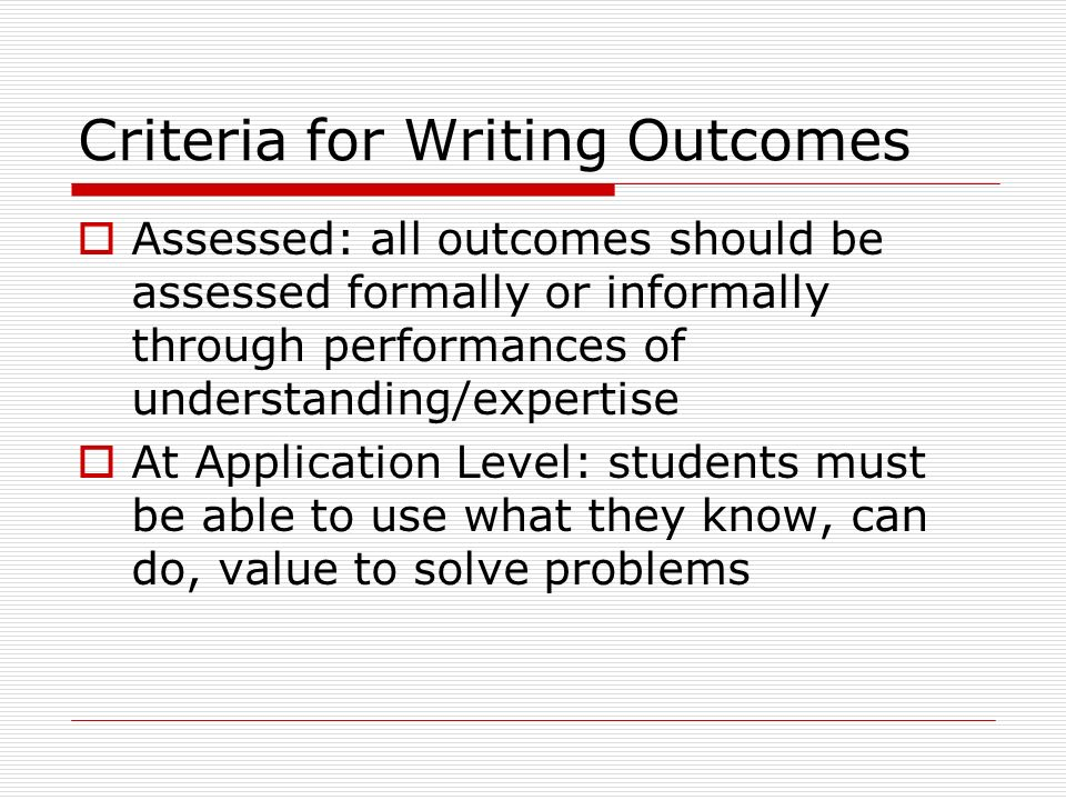 Criteria for Writing Outcomes Assessed: all outcomes should be assessed formally or informally through performances of understanding/expertise At Application Level: students must be able to use what they know, can do, value to solve problems