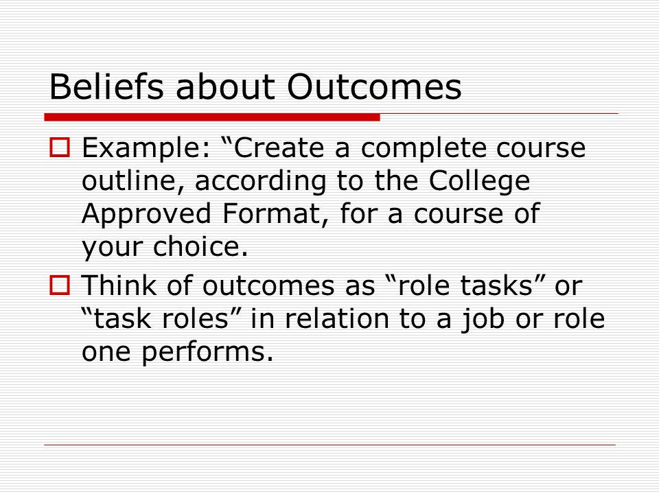 Beliefs about Outcomes Example: Create a complete course outline, according to the College Approved Format, for a course of your choice.