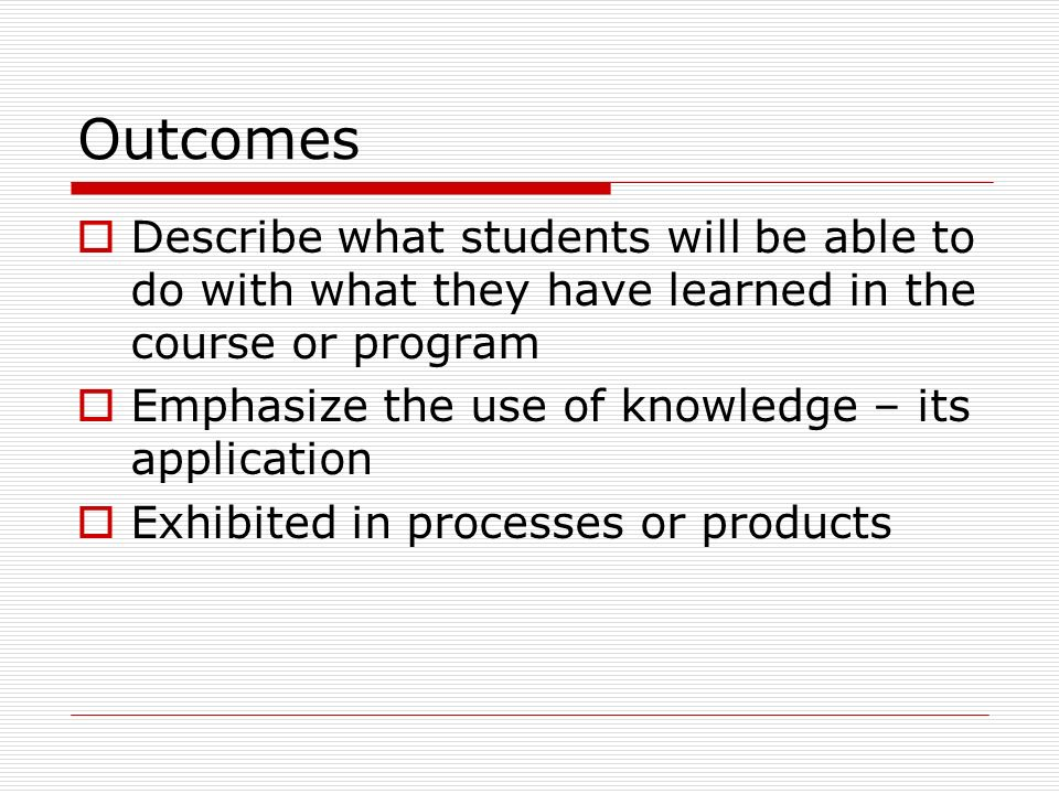Outcomes Describe what students will be able to do with what they have learned in the course or program Emphasize the use of knowledge – its application Exhibited in processes or products