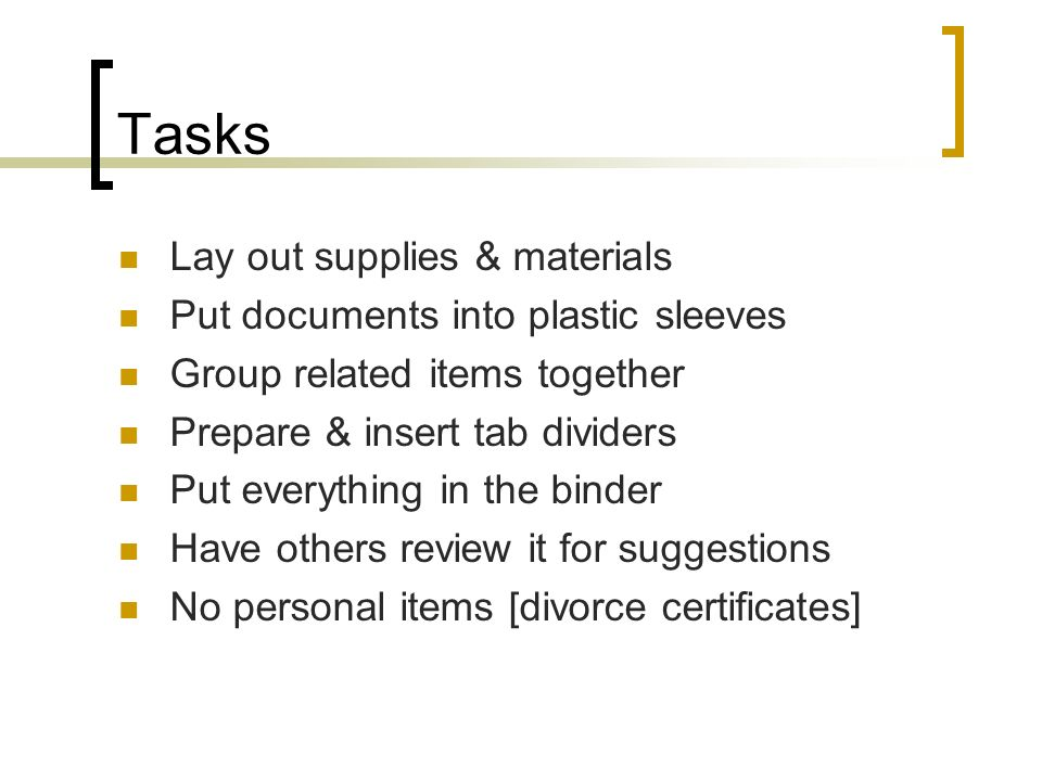 Tasks Lay out supplies & materials Put documents into plastic sleeves Group related items together Prepare & insert tab dividers Put everything in the binder Have others review it for suggestions No personal items [divorce certificates]