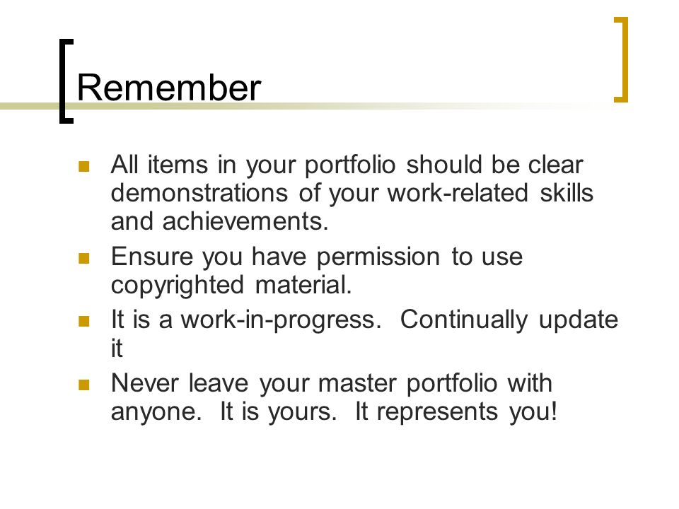 Remember All items in your portfolio should be clear demonstrations of your work-related skills and achievements.