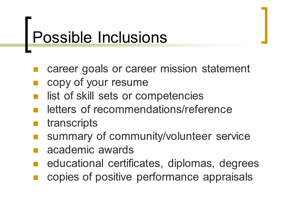 Possible Inclusions career goals or career mission statement copy of your resume list of skill sets or competencies letters of recommendations/reference transcripts summary of community/volunteer service academic awards educational certificates, diplomas, degrees copies of positive performance appraisals