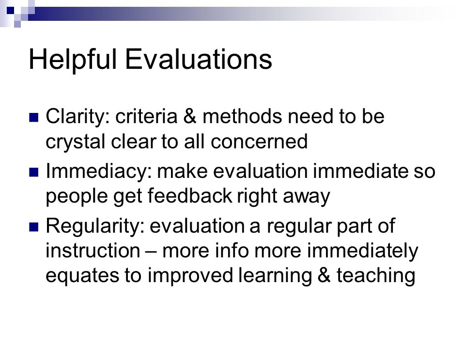 Helpful Evaluations Clarity: criteria & methods need to be crystal clear to all concerned Immediacy: make evaluation immediate so people get feedback right away Regularity: evaluation a regular part of instruction – more info more immediately equates to improved learning & teaching