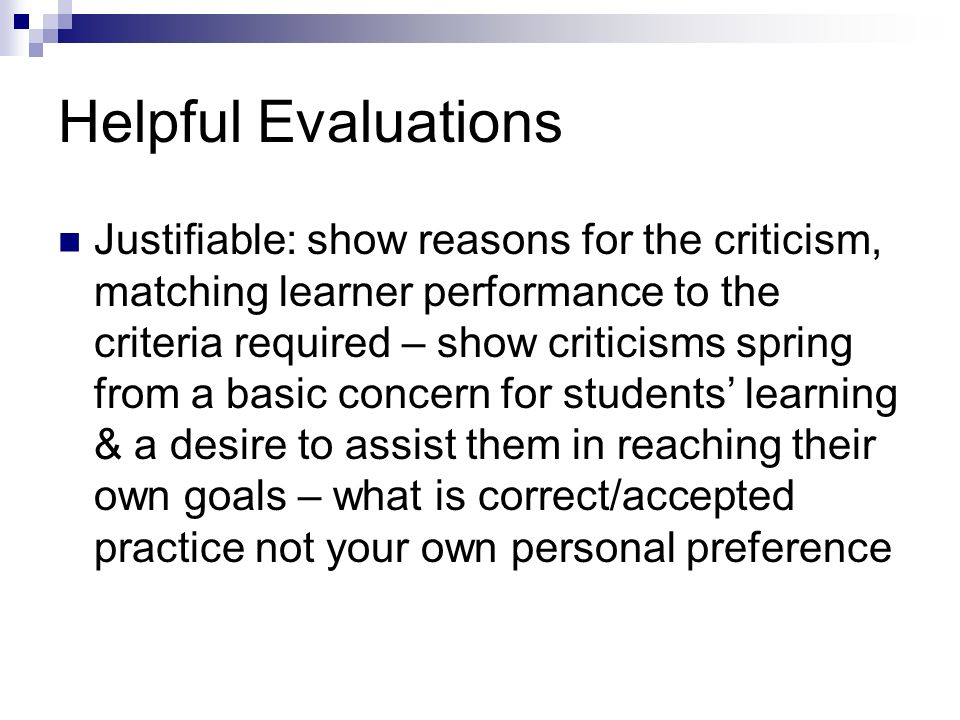 Helpful Evaluations Justifiable: show reasons for the criticism, matching learner performance to the criteria required – show criticisms spring from a basic concern for students learning & a desire to assist them in reaching their own goals – what is correct/accepted practice not your own personal preference