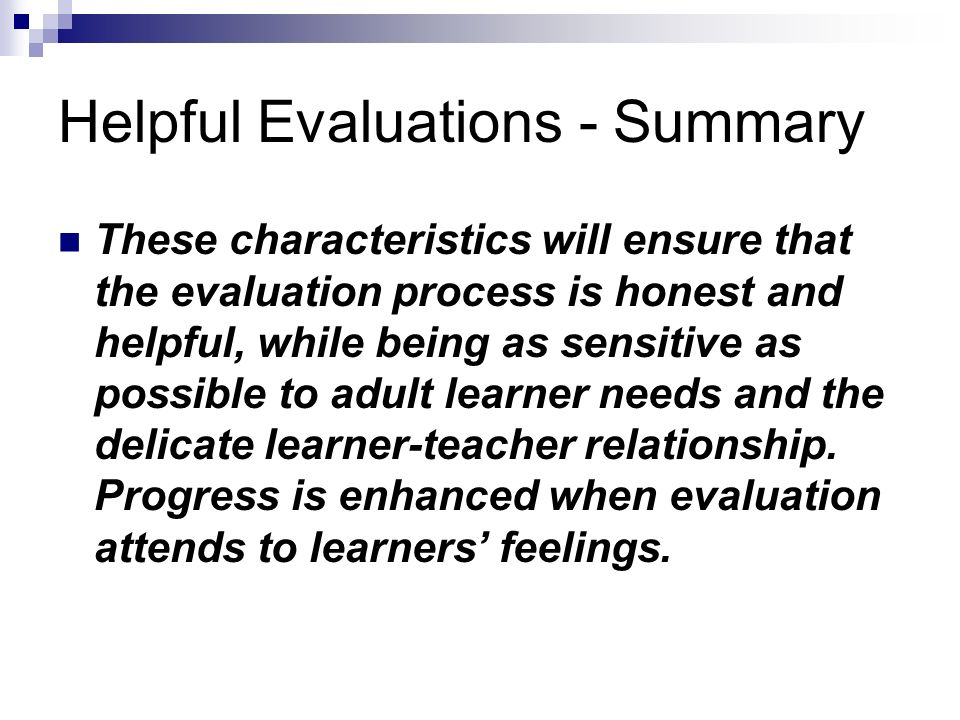 Helpful Evaluations - Summary These characteristics will ensure that the evaluation process is honest and helpful, while being as sensitive as possible to adult learner needs and the delicate learner-teacher relationship.