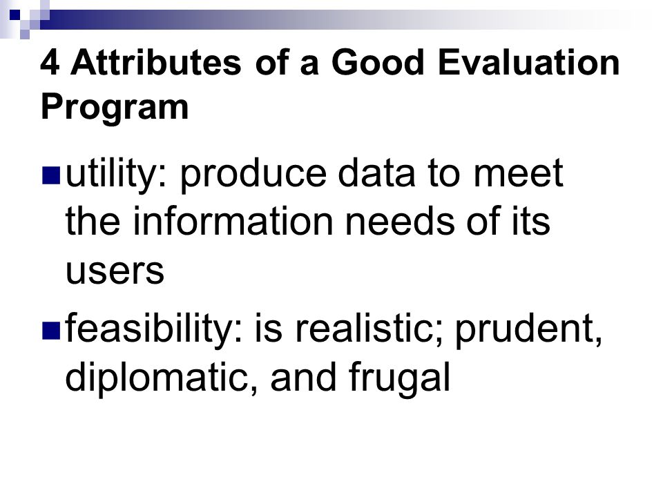 4 Attributes of a Good Evaluation Program utility: produce data to meet the information needs of its users feasibility: is realistic; prudent, diplomatic, and frugal