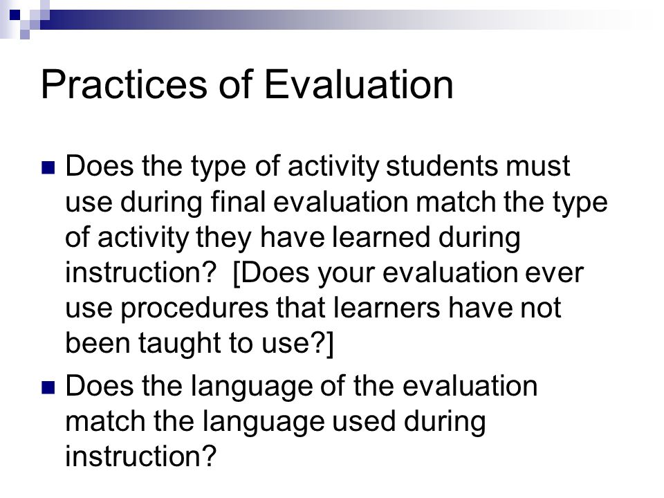 Practices of Evaluation Does the type of activity students must use during final evaluation match the type of activity they have learned during instruction.
