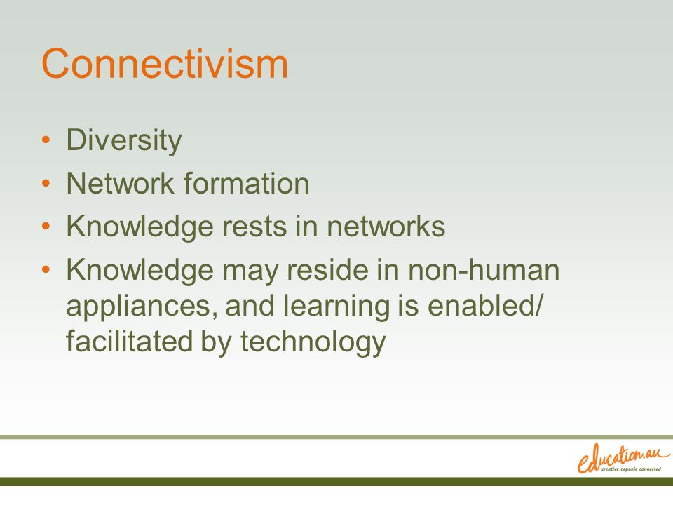 Connectivism Diversity Network formation Knowledge rests in networks Knowledge may reside in non-human appliances, and learning is enabled/ facilitate