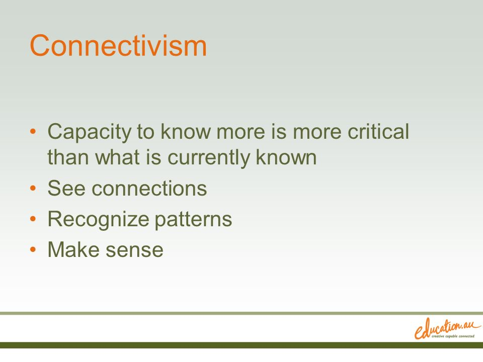 Connectivism Capacity to know more is more critical than what is currently known See connections Recognize patterns Make sense