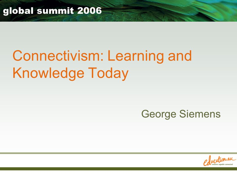George Siemens global summit 2006 Connectivism: Learning and Knowledge Today