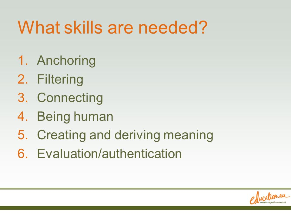 What skills are needed? 1.Anchoring 2.Filtering 3.Connecting 4.Being human 5.Creating and deriving meaning 6.Evaluation/authentication