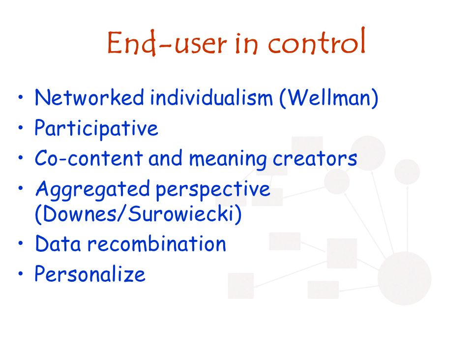 End-user in control Networked individualism (Wellman) Participative Co-content and meaning creators Aggregated perspective (Downes/Surowiecki) Data recombination Personalize