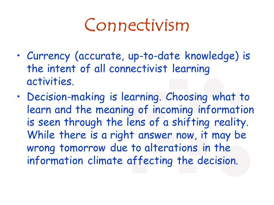Connectivism Currency (accurate, up-to-date knowledge) is the intent of all connectivist learning activities.