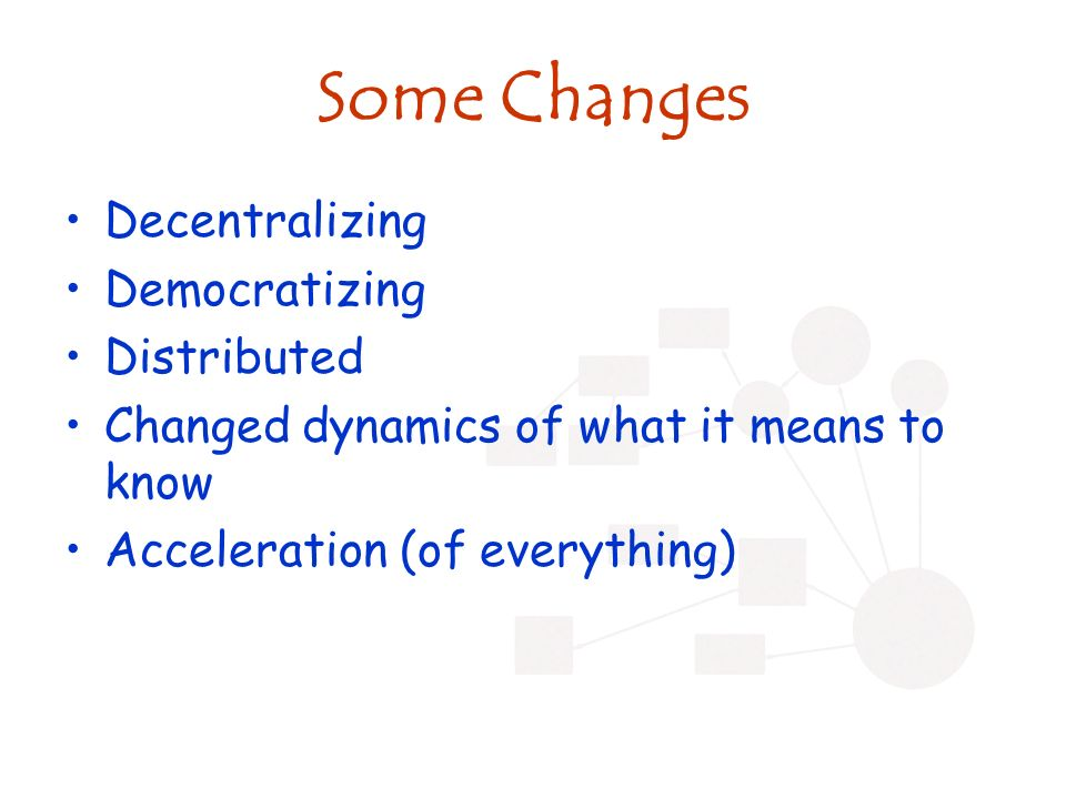 Some Changes Decentralizing Democratizing Distributed Changed dynamics of what it means to know Acceleration (of everything)