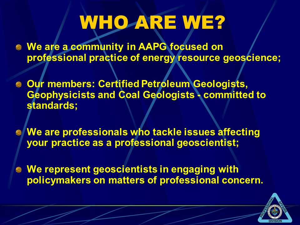 WHO ARE WE? We are a community in AAPG focused on professional practice of energy resource geoscience; Our members: Certified Petroleum Geologists, Ge