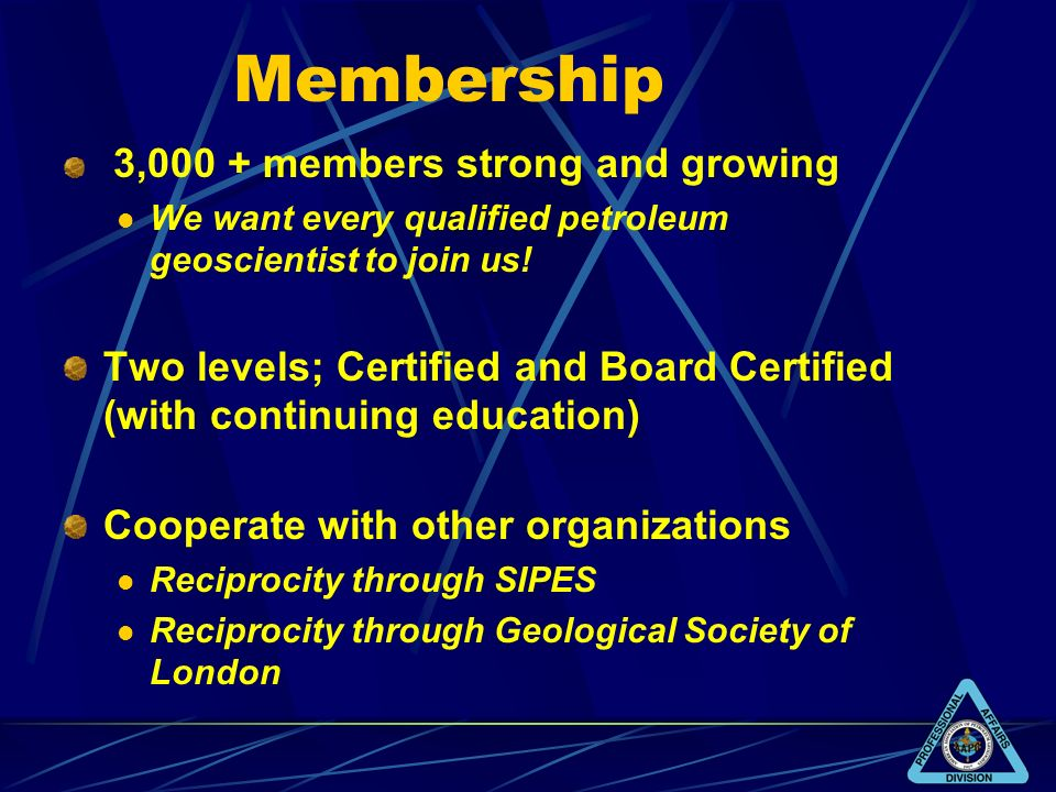 Membership 3,000 + members strong and growing We want every qualified petroleum geoscientist to join us! Two levels; Certified and Board Certified (wi