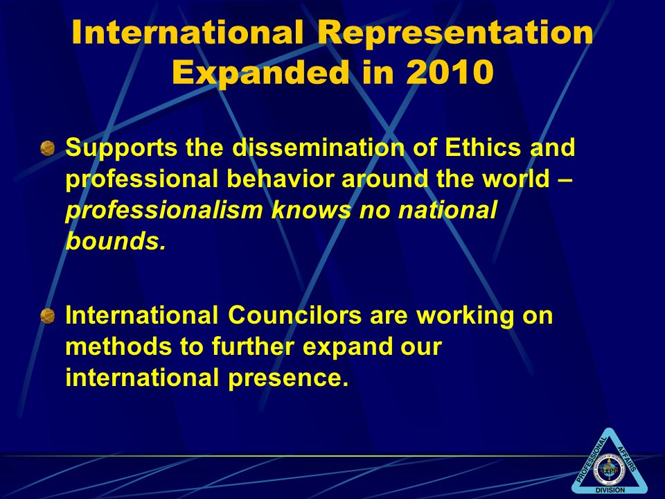 International Representation Expanded in 2010 Supports the dissemination of Ethics and professional behavior around the world – professionalism knows