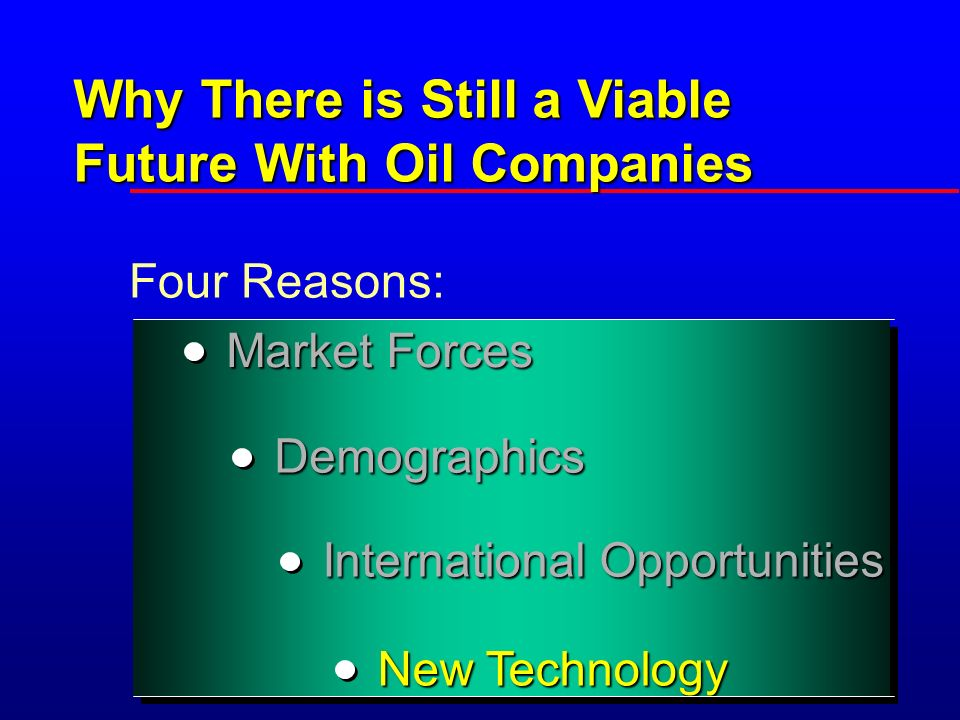 Why There is Still a Viable Future With Oil Companies Four Reasons: Demographics International Opportunities New Technology Market Forces