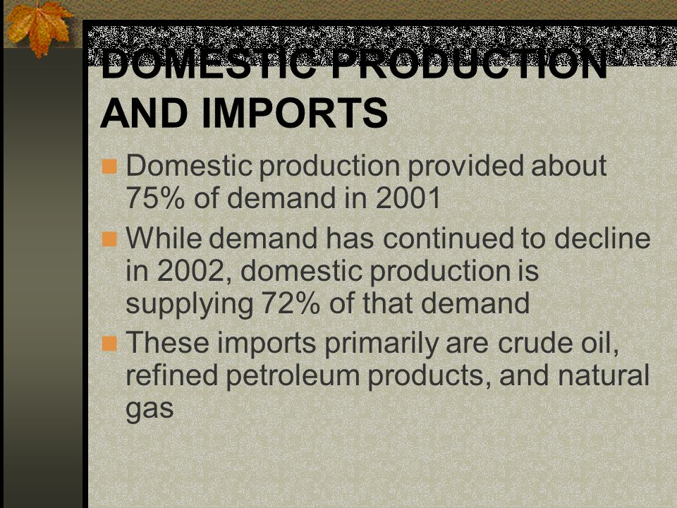 DOMESTIC PRODUCTION AND IMPORTS Domestic production provided about 75% of demand in 2001 While demand has continued to decline in 2002, domestic production is supplying 72% of that demand These imports primarily are crude oil, refined petroleum products, and natural gas