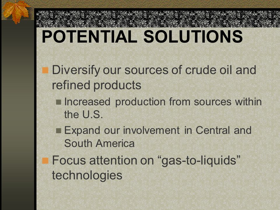 POTENTIAL SOLUTIONS Diversify our sources of crude oil and refined products Increased production from sources within the U.S.