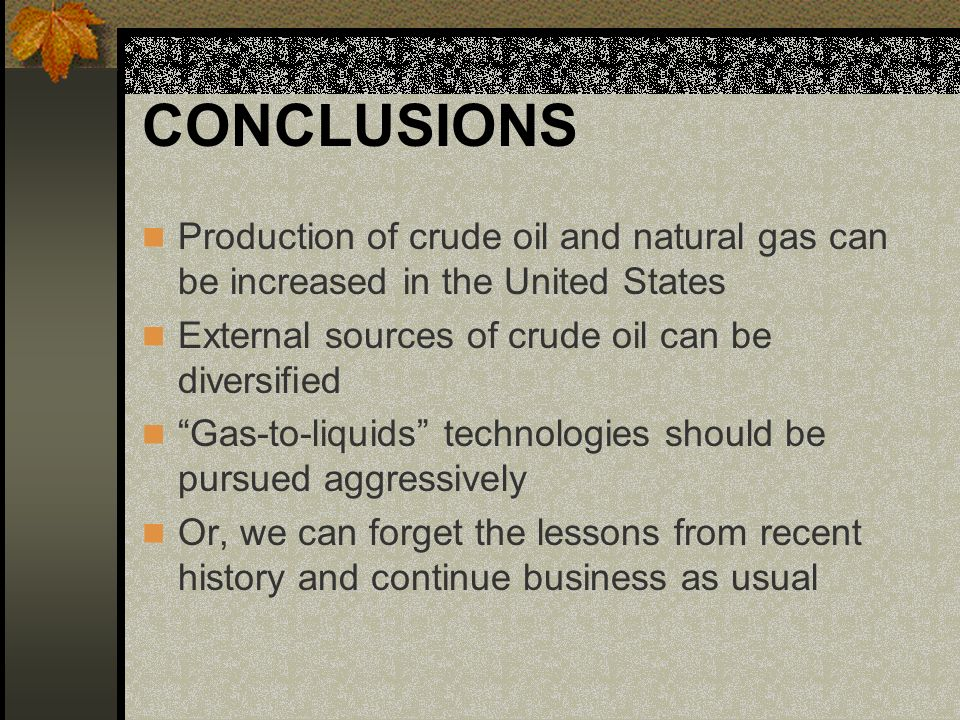 CONCLUSIONS Production of crude oil and natural gas can be increased in the United States External sources of crude oil can be diversified Gas-to-liqu