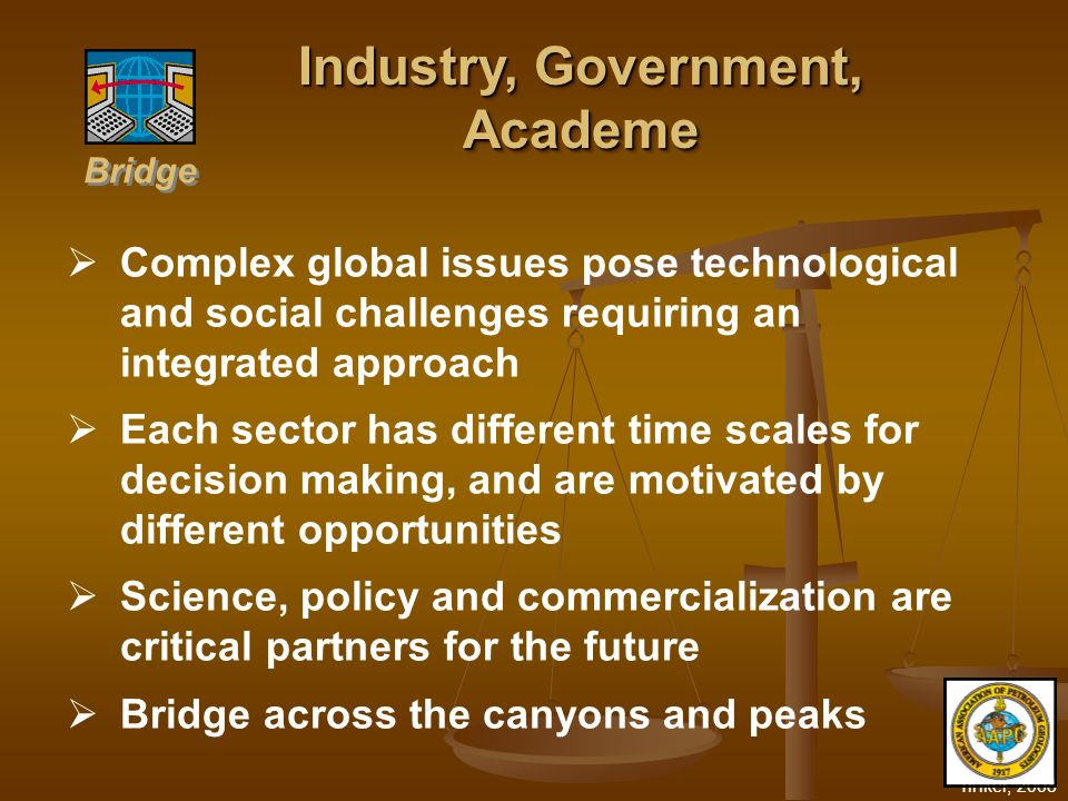 Tinker, 2008 Complex global issues pose technological and social challenges requiring an integrated approach Each sector has different time scales for decision making, and are motivated by different opportunities Science, policy and commercialization are critical partners for the future Bridge across the canyons and peaks Industry, Government, Academe Academe Bridge