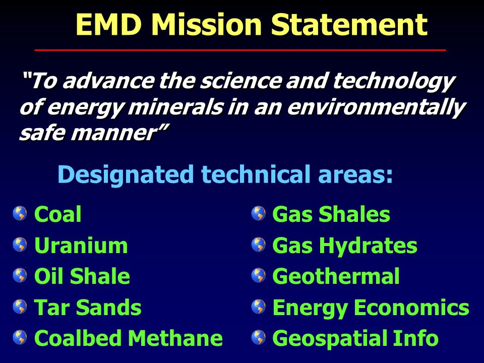 EMD Mission Statement To advance the science and technology of energy minerals in an environmentally safe manner To advance the science and technology of energy minerals in an environmentally safe manner Coal Uranium Oil Shale Tar Sands Coalbed Methane Gas Shales Gas Hydrates Geothermal Energy Economics Geospatial Info Designated technical areas:
