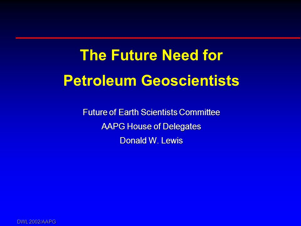 DWL 2002/AAPG The Future Need for Petroleum Geoscientists Future of Earth Scientists Committee AAPG House of Delegates Donald W. Lewis