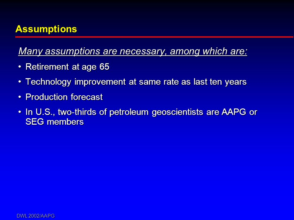 DWL 2002/AAPG Many assumptions are necessary, among which are: Retirement at age 65Retirement at age 65 Technology improvement at same rate as last ten yearsTechnology improvement at same rate as last ten years Production forecastProduction forecast In U.S., two-thirds of petroleum geoscientists are AAPG or SEG membersIn U.S., two-thirds of petroleum geoscientists are AAPG or SEG members Assumptions