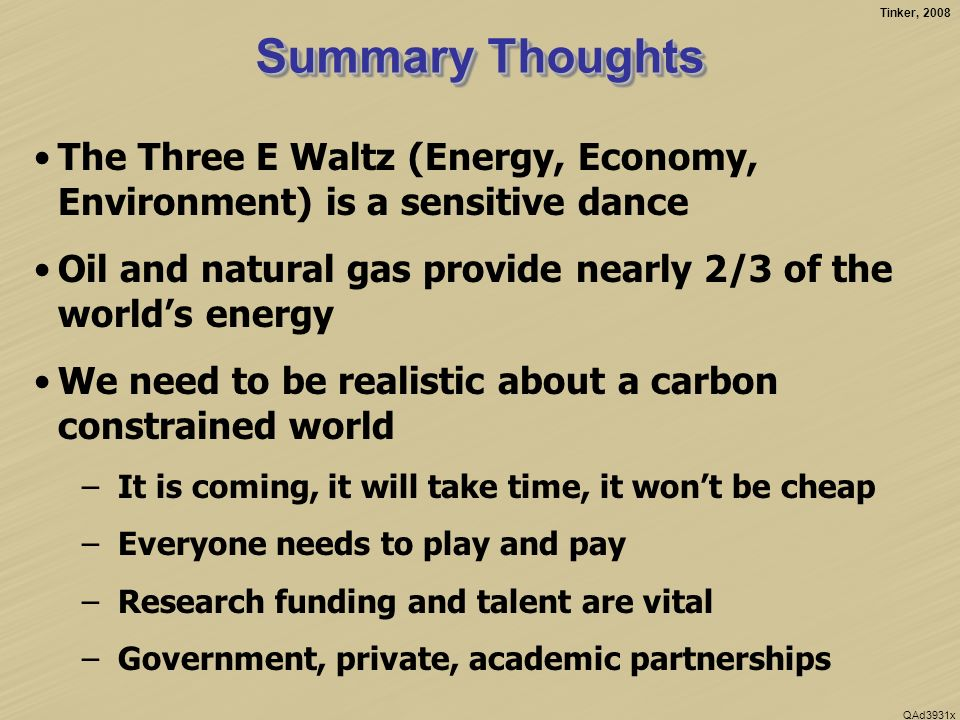 Tinker, 2008 QAd3931x Summary Thoughts The Three E Waltz (Energy, Economy, Environment) is a sensitive dance Oil and natural gas provide nearly 2/3 of the worlds energy We need to be realistic about a carbon constrained world –It is coming, it will take time, it wont be cheap –Everyone needs to play and pay –Research funding and talent are vital –Government, private, academic partnerships