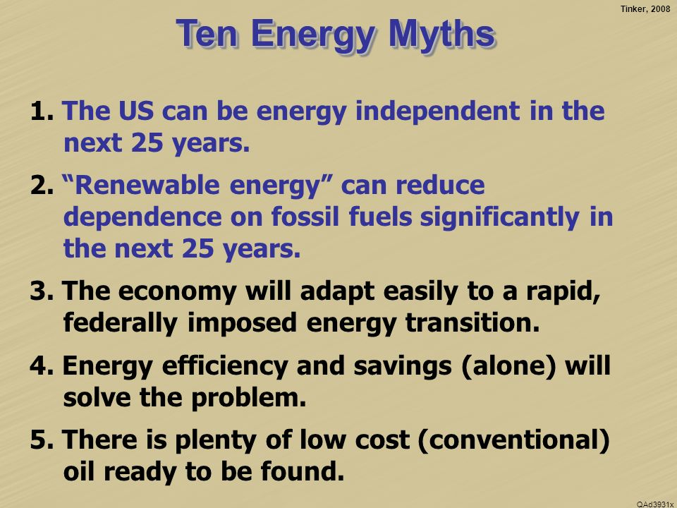 Tinker, 2008 QAd3931x Ten Energy Myths 1. The US can be energy independent in the next 25 years.