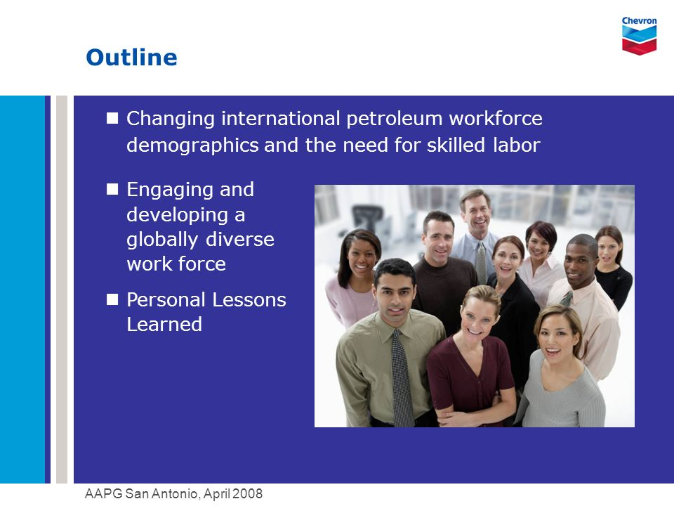AAPG San Antonio, April 2008 Outline Changing international petroleum workforce demographics and the need for skilled labor Engaging and developing a globally diverse work force Personal Lessons Learned