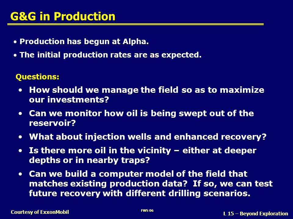 FWS 06 Courtesy of ExxonMobil G&G in Production How should we manage the field so as to maximize our investments? Can we monitor how oil is being swep