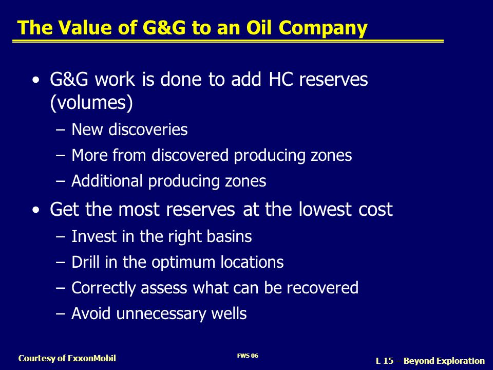 FWS 06 Courtesy of ExxonMobil The Value of G&G to an Oil Company G&G work is done to add HC reserves (volumes) –New discoveries –More from discovered