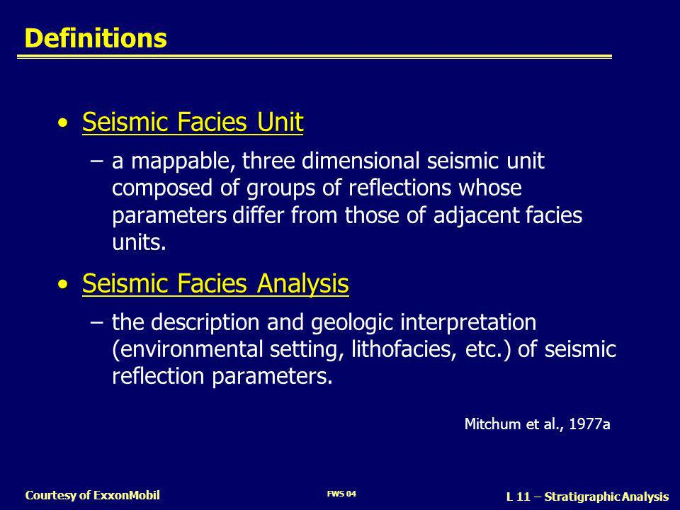 FWS 04 L 11 – Stratigraphic Analysis Courtesy of ExxonMobil Definitions Seismic Facies UnitSeismic Facies Unit –a mappable, three dimensional seismic