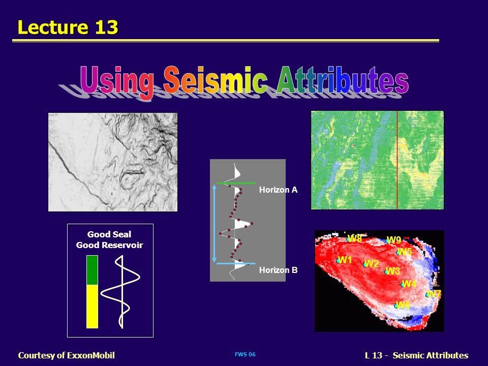 FWS 06 L 13 - Seismic AttributesCourtesy of ExxonMobil Lecture 13 Horizon A Horizon B Good Seal Good Reservoir W1 W2 W3 W5 W4 W6 W7 W8 W9