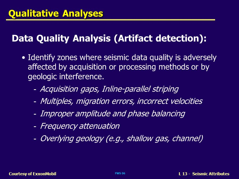 FWS 06 L 13 - Seismic AttributesCourtesy of ExxonMobil Data Quality Analysis (Artifact detection): Identify zones where seismic data quality is advers