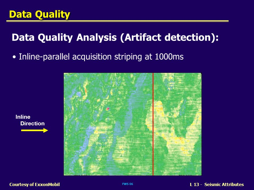 FWS 06 L 13 - Seismic AttributesCourtesy of ExxonMobil Data Quality Data Quality Analysis (Artifact detection): Inline-parallel acquisition striping a