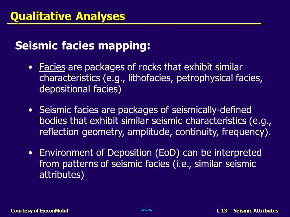 FWS 06 L 13 - Seismic AttributesCourtesy of ExxonMobil Seismic facies mapping: Facies are packages of rocks that exhibit similar characteristics (e.g.