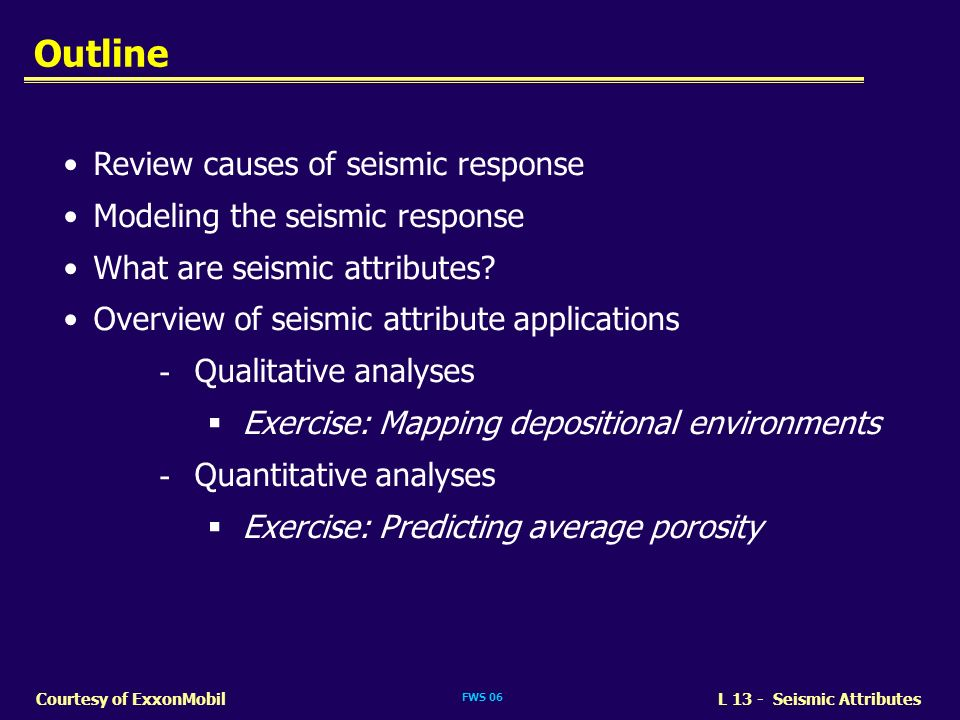 FWS 06 L 13 - Seismic AttributesCourtesy of ExxonMobil Review causes of seismic response Modeling the seismic response What are seismic attributes? Ov