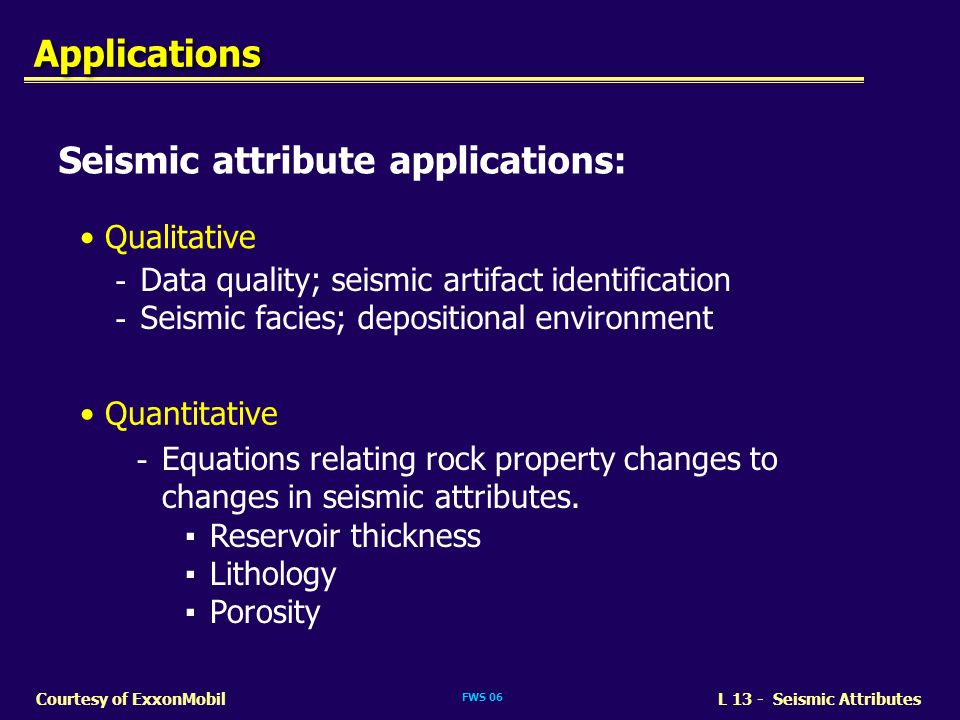 FWS 06 L 13 - Seismic AttributesCourtesy of ExxonMobil Seismic attribute applications: Qualitative Quantitative - Data quality; seismic artifact ident