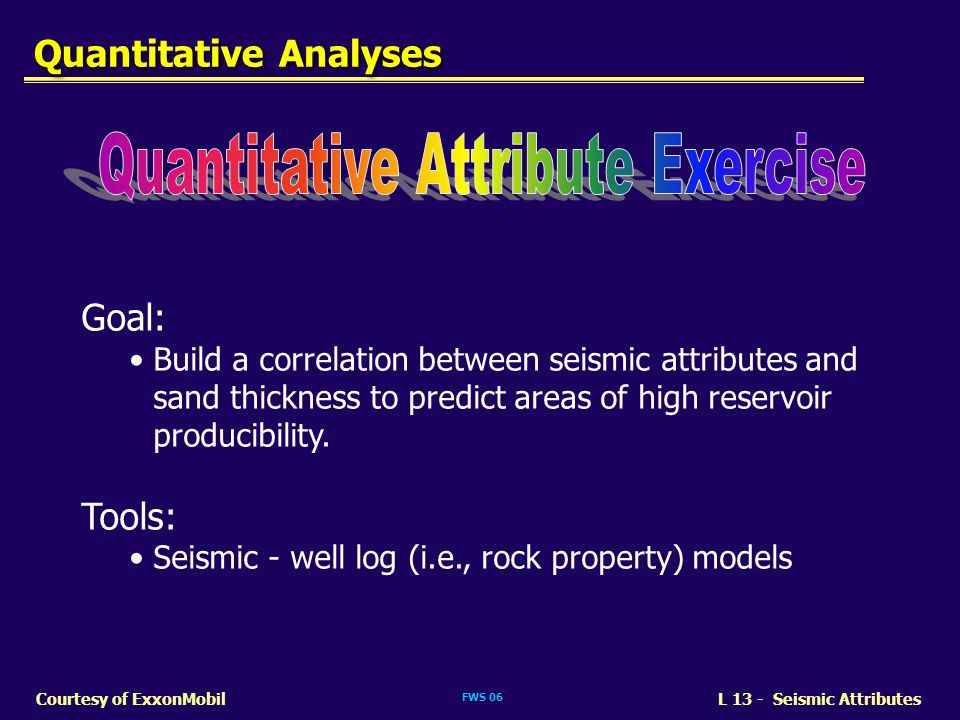 FWS 06 L 13 - Seismic AttributesCourtesy of ExxonMobil Goal: Build a correlation between seismic attributes and sand thickness to predict areas of hig