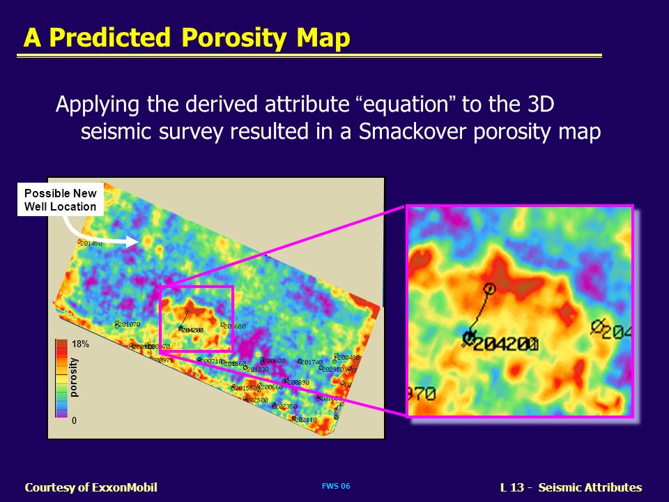 FWS 06 L 13 - Seismic AttributesCourtesy of ExxonMobil A Predicted Porosity Map Applying the derived attribute equation to the 3D seismic survey resul