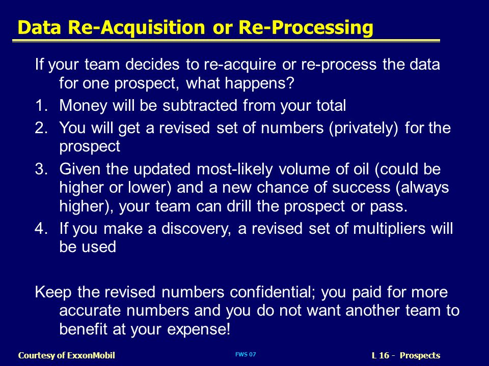 FWS 07 Data Re-Acquisition or Re-Processing L 16 - ProspectsCourtesy of ExxonMobil If your team decides to re-acquire or re-process the data for one p