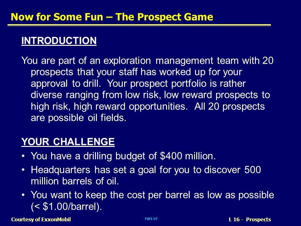 FWS 07 L 16 - ProspectsCourtesy of ExxonMobil Now for Some Fun – The Prospect Game INTRODUCTION You are part of an exploration management team with 20