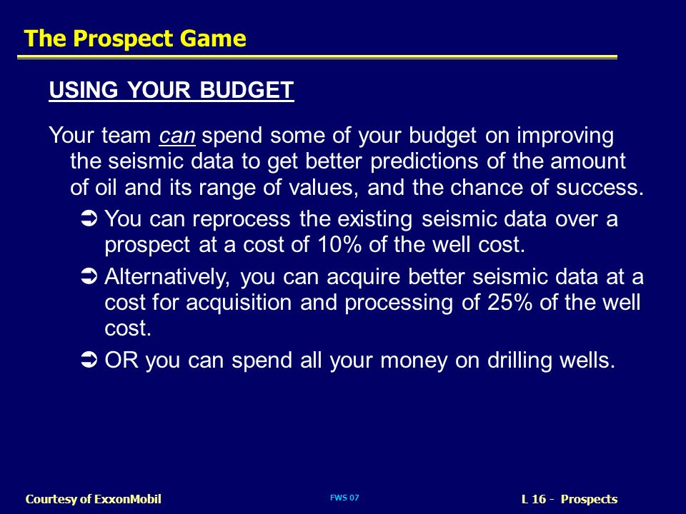FWS 07 L 16 - ProspectsCourtesy of ExxonMobil The Prospect Game USING YOUR BUDGET Your team can spend some of your budget on improving the seismic dat