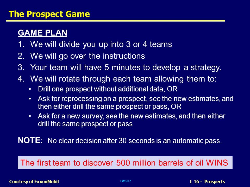 FWS 07 L 16 - ProspectsCourtesy of ExxonMobil The Prospect Game GAME PLAN 1.We will divide you up into 3 or 4 teams 2.We will go over the instructions