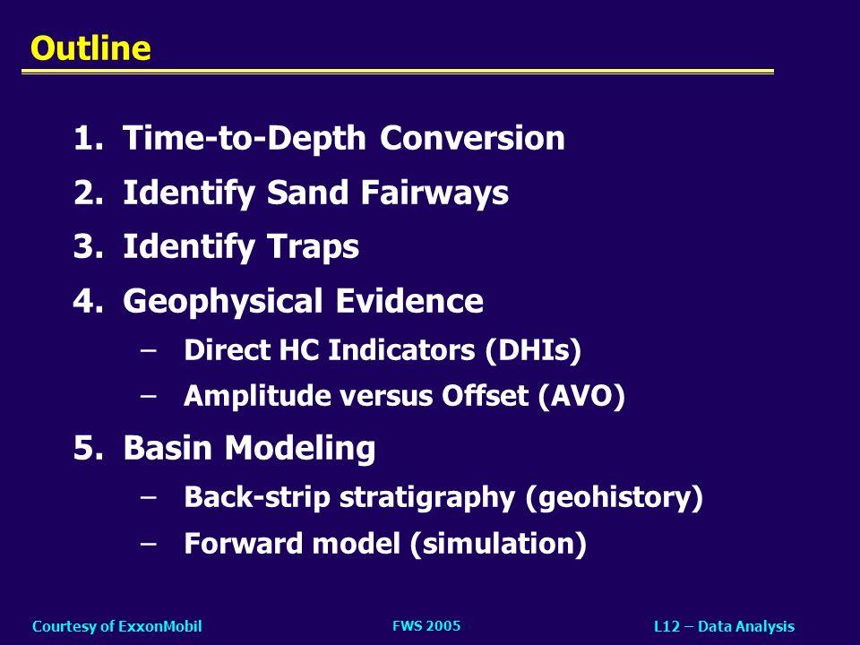 FWS 2005 L12 – Data AnalysisCourtesy of ExxonMobil Outline 1.Time-to-Depth Conversion 2.Identify Sand Fairways 3.Identify Traps 4.Geophysical Evidence